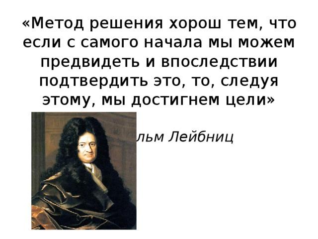 «Метод решения хорош тем, что если с самого начала мы можем предвидеть и впоследствии подтвердить это, то, следуя этому, мы достигнем цели»   Вильгельм Лейбниц