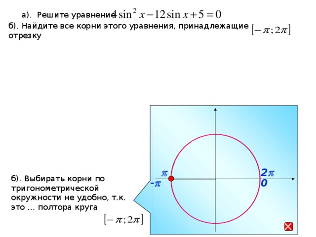 а). Решите уравнение б). Найдите все корни этого уравнения, принадлежащие отрезку p 2 p б). Выбирать корни по тригонометрической окружности не удобно, т.к. это … полтора круга - p 0 