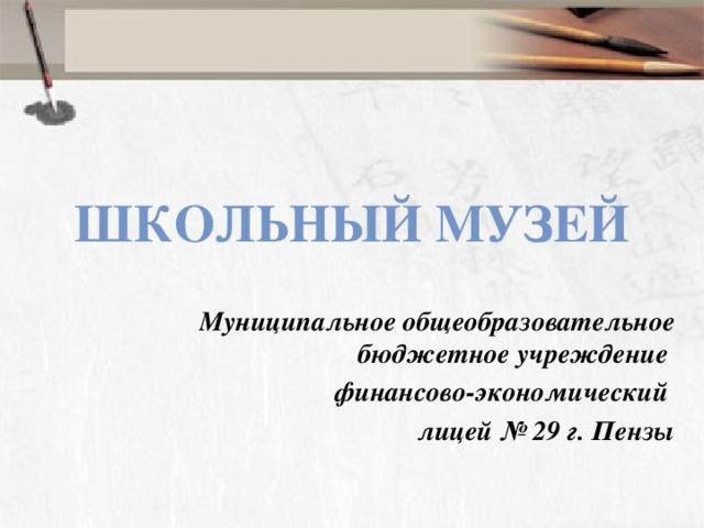 Школьный музей Муниципальное общеобразовательное бюджетное учреждение финансово-экономический лицей № 29 г. Пензы