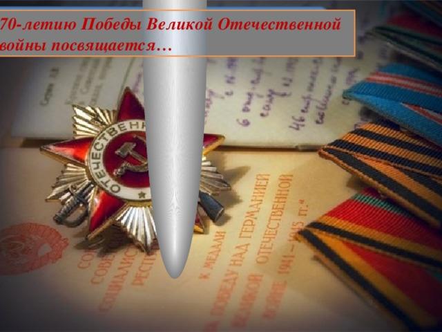 70-летию Победы Великой Отечественной войны посвящается…