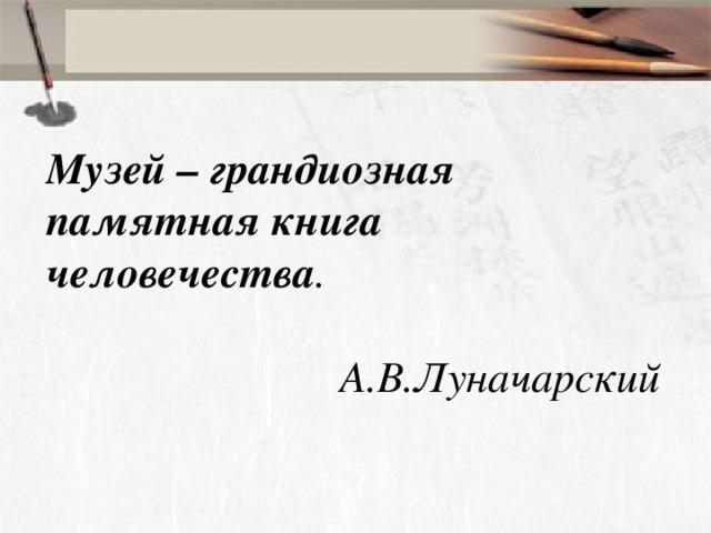 Музей – грандиозная памятная книга человечества .  А.В.Луначарский