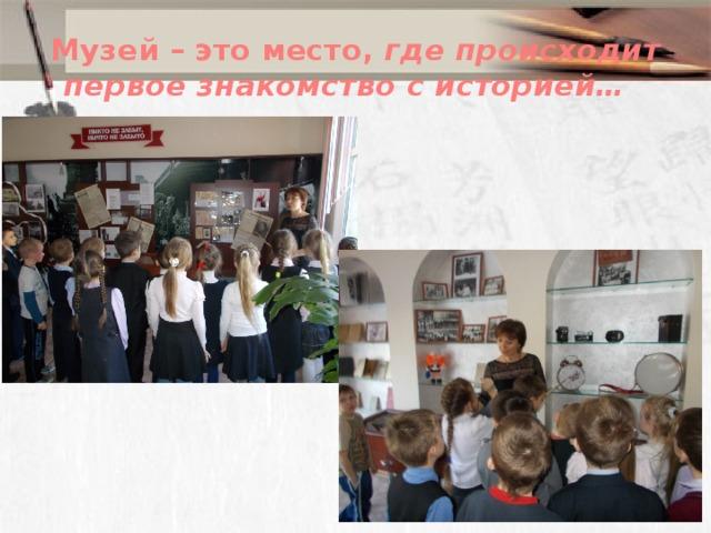 Музей – это место, где происходит первое знакомство с историей…