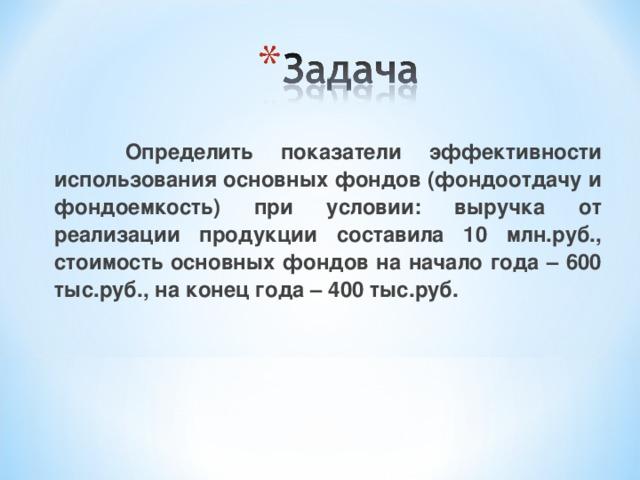 Определить показатели эффективности использования основных фондов (фондоотдачу и фондоемкость) при условии: выручка от реализации продукции составила 10 млн.руб., стоимость основных фондов на начало года – 600 тыс.руб., на конец года – 400 тыс.руб.