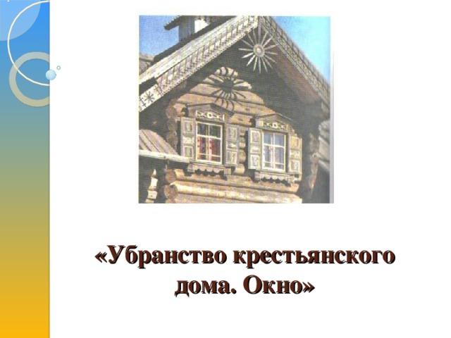 «Убранство крестьянского дома. Окно»