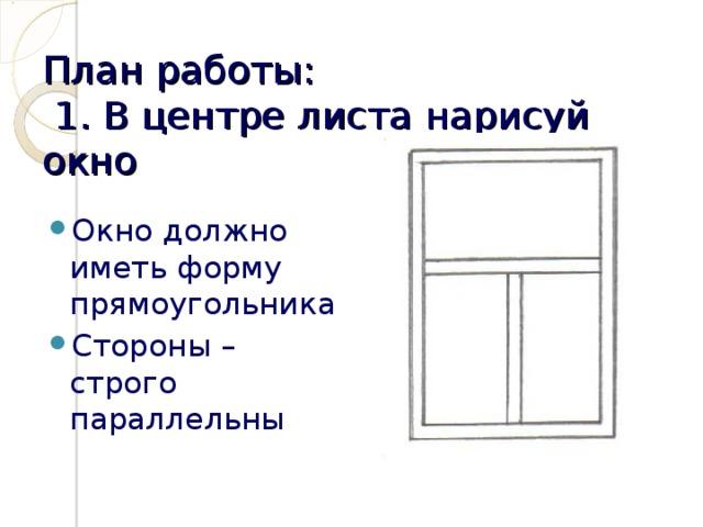 План работы:  1. В центре листа нарисуй окно