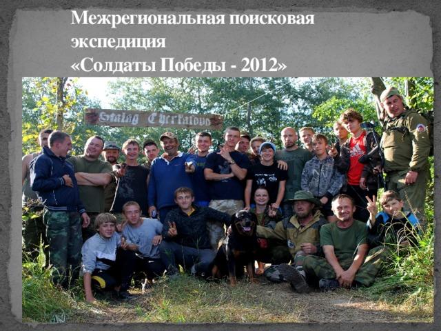 Межрегиональная поисковая экспедиция  «Солдаты Победы - 2012»