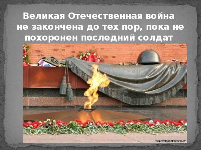 Великая Отечественная война  не закончена до тех пор, пока не похоронен последний солдат