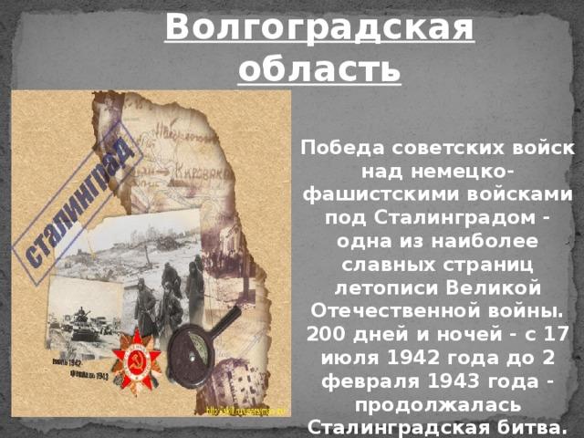 Волгоградская область Победа советских войск над немецко-фашистскими войсками под Сталинградом - одна из наиболее славных страниц летописи Великой Отечественной войны. 200 дней и ночей - с 17 июля 1942 года до 2 февраля 1943 года - продолжалась Сталинградская битва.