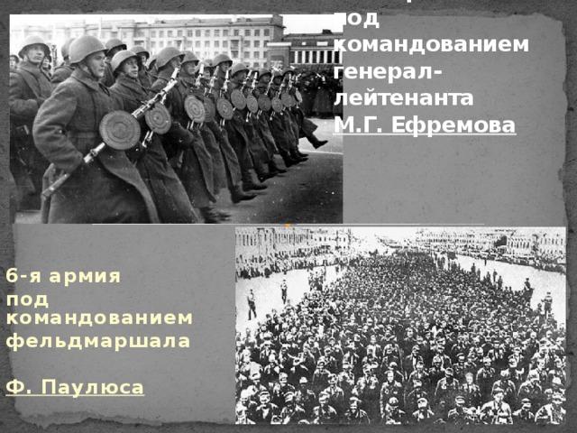 21-я армия  под командованием генерал-лейтенанта  М.Г. Ефремова  6-я армия под командованием фельдмаршала  Ф. Паулюса