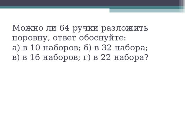 Можно ли 64 ручки разложить поровну, ответ обоснуйте:  а) в 10 наборов; б) в 32 набора;  в) в 16 наборов; г) в 22 набора?