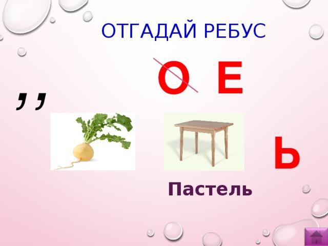 ОТГАДАЙ РЕБУС ,, О Е Ь Пастель