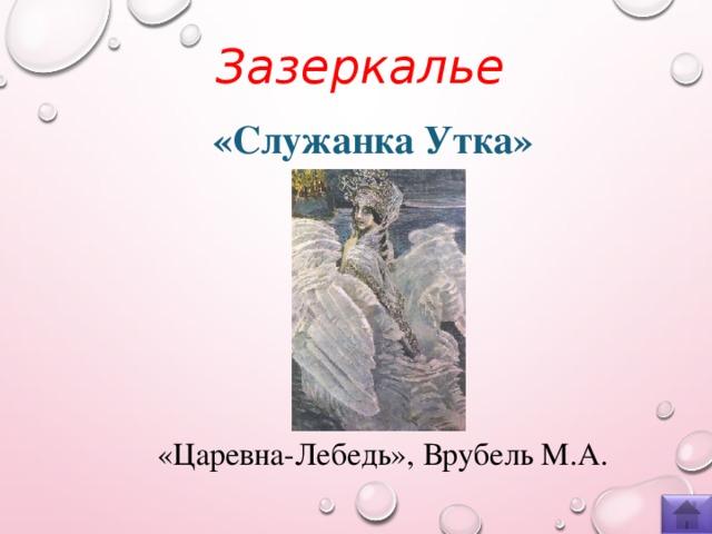 Зазеркалье  «Служанка Утка» «Царевна-Лебедь», Врубель М.А.
