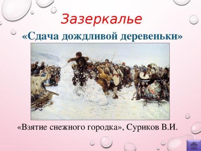 Зазеркалье  «Сдача дождливой деревеньки» «Взятие снежного городка», Суриков В.И.