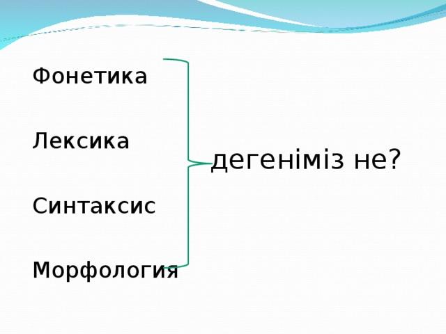 Фонетика Лексика Синтаксис Морфология деген іміз не ?