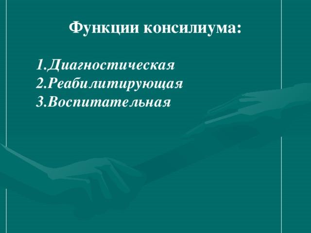 Функции консилиума: Диагностическая Реабилитирующая Воспитательная