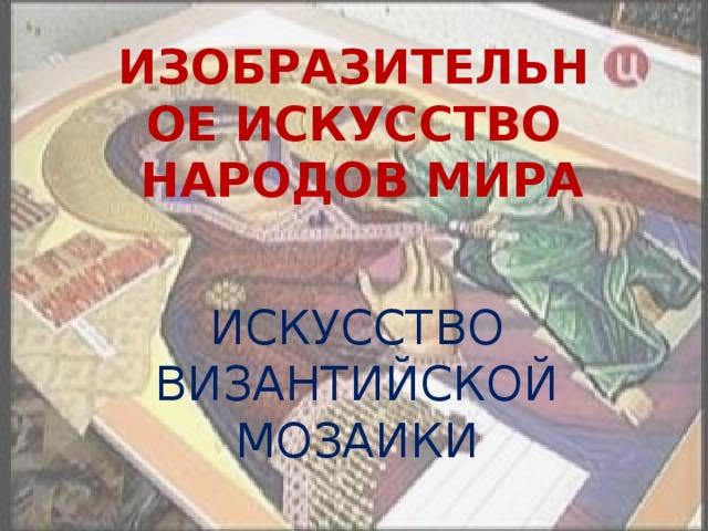 ИЗОБРАЗИТЕЛЬНОЕ ИСКУССТВО  НАРОДОВ МИРА ИСКУССТВО ВИЗАНТИЙСКОЙ МОЗАИКИ