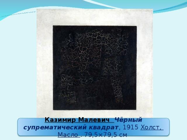 Казимир Малевич Чёрный супрематический квадрат , 1915 Холст, Масло . 79,5×79,5см