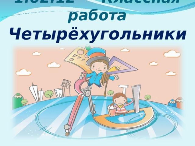 1.02.12 Классная работа  Четырёхугольники