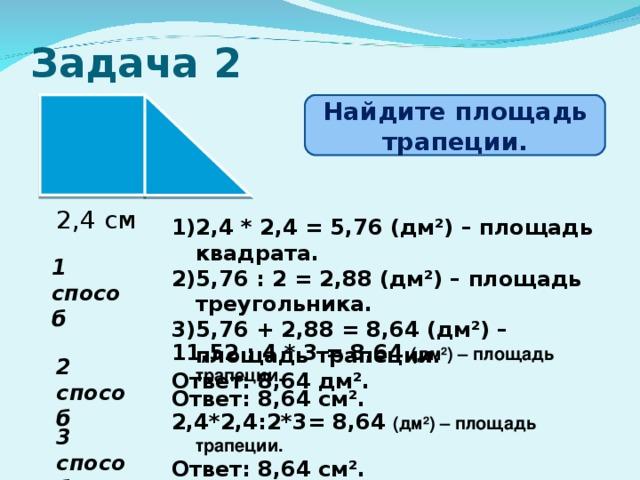 Задача 2 Найдите площадь трапеции. 2,4 см 2,4 * 2,4 = 5,76 (дм²) – площадь квадрата. 5,76 : 2 = 2,88 (дм²) – площадь треугольника. 5,76 + 2,88 = 8,64 (дм²) – площадь трапеции. Ответ: 8,64 дм². 1 способ 11,52 : 4 * 3 = 8,64 (дм²) – площадь трапеции. Ответ: 8,64 см². 2 способ 2 ,4*2,4:2*3= 8,64 (дм²) – площадь трапеции. Ответ: 8,64 см². 3 способ