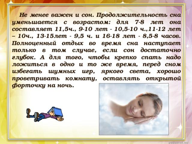Не менее важен и сон. Продолжительность сна уменьшается с возрастом: для 7-8 лет она составляет 11,5ч., 9-10 лет - 10,5-10 ч.,11-12 лет – 10ч., 13-15лет - 9,5 ч. и 16-18 лет - 8,5-8 часов. Полноценный отдых во время сна наступает только в том случае, если сон достаточно глубок. А для того, чтобы крепко спать надо ложиться в одно и то же время, перед сном избегать шумных игр, яркого света, хорошо проветривать комнату, оставлять открытой форточку на ночь.