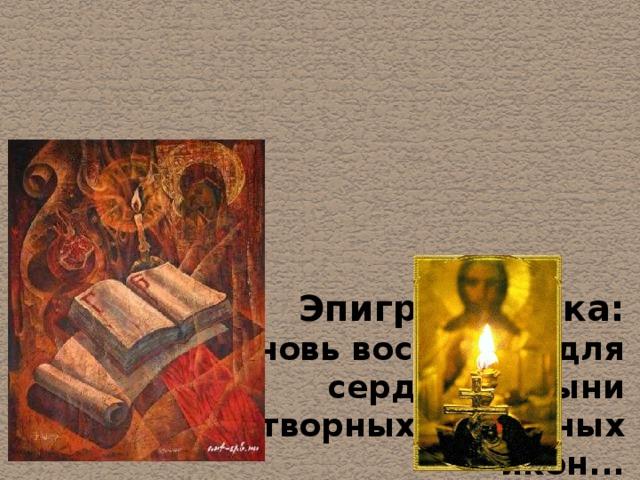 Эпиграф урока:  «...вновь воскресли для сердца святыни  чудотворных старинных икон...  я хочу любоваться Россией,  где Любовью народ окрылен!»  Светлана Магнитская
