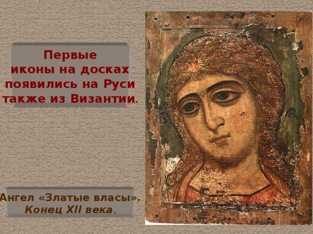 Первые  иконы на досках  появились на Руси  также из Византии . Ангел «Златые власы».  Конец XII века .