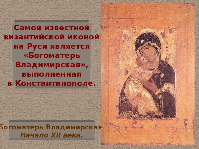 Самой известной  византийской иконой  на Руси является  «Богоматерь  Владимирская»,  выполненная  в Константинополе. Богоматерь Владимирская.  Начало XII века.