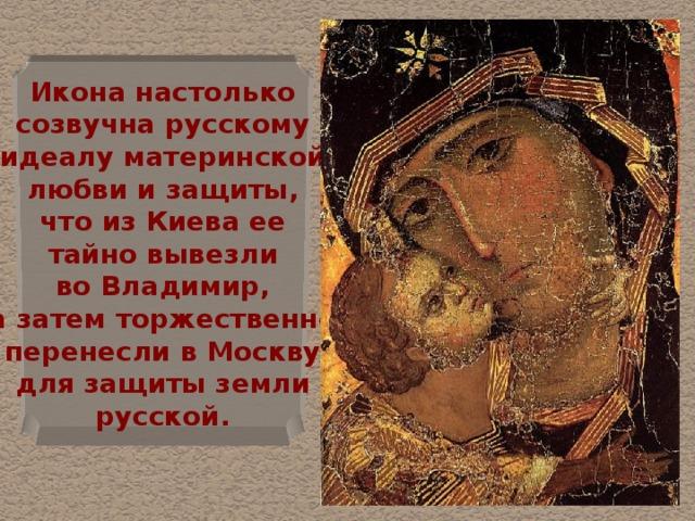 Икона настолько  созвучна русскому  идеалу материнской  любви и защиты,  что из Киева ее  тайно вывезли  во Владимир,  а затем торжественно  перенесли в Москву  для защиты земли  русской.