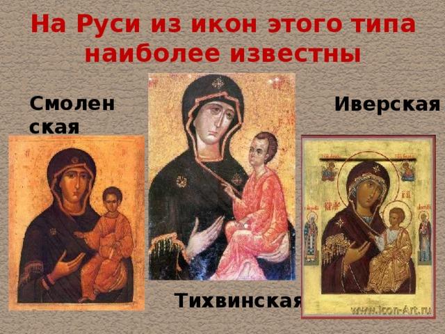 На Руси из икон этого типа наиболее известны Смоленская Иверская  Тихвинская