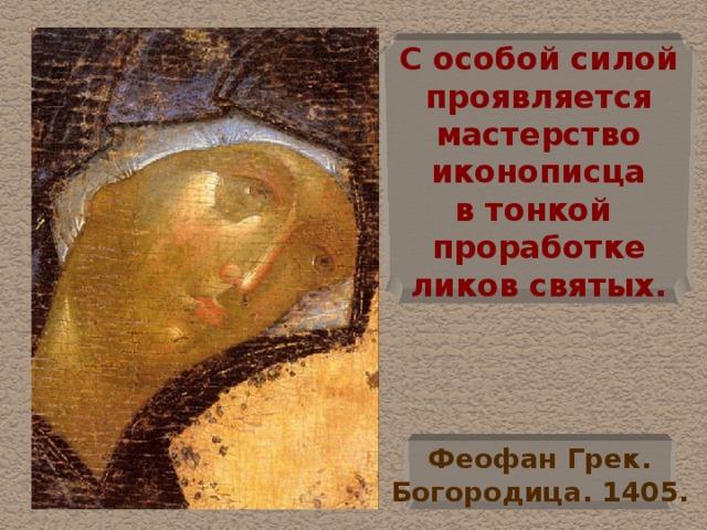 С особой силой  проявляется  мастерство  иконописца  в тонкой проработке  ликов святых. Феофан Грек.  Богородица. 1405.