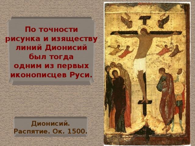 По точности  рисунка и изяществу  линий Дионисий  был тогда  одним из первых  иконописцев Руси. Дионисий.  Распятие. Ок. 1500.