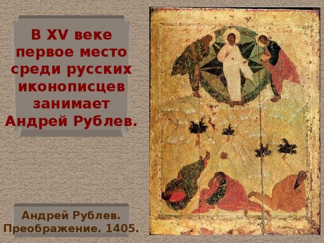 В XV веке  первое место  среди русских  иконописцев  занимает  Андрей Рублев. Андрей Рублев.  Преображение. 1405.