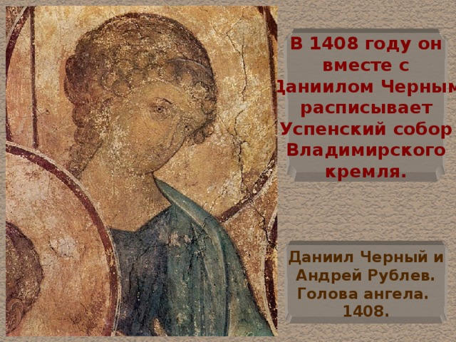 В 1408 году он  вместе с Даниилом Черным  расписывает  Успенский собор  Владимирского  кремля. Даниил Черный и  Андрей Рублев.  Голова ангела. 1408.