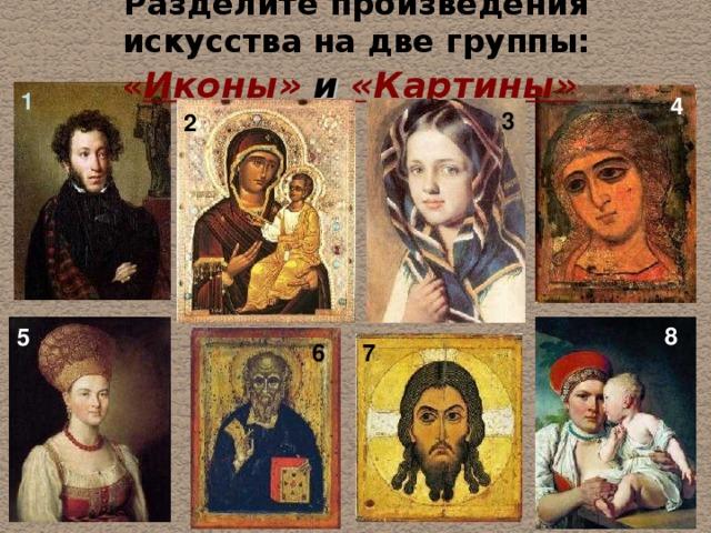Разделите произведения искусства на две группы: « Иконы»  и  «Картины»  1 4 3 2 8 5 6 7