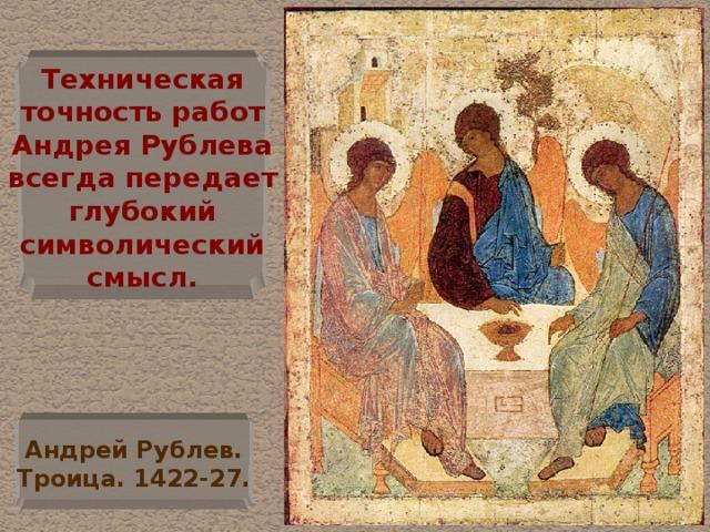 Техническая  точность работ  Андрея Рублева  всегда передает  глубокий  символический  смысл. Андрей Рублев.  Троица. 1422-27.