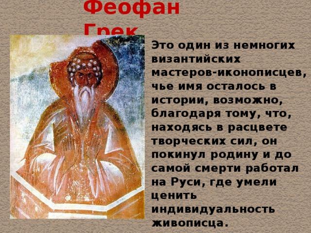 Феофан Грек Это один из немногих византийских мастеров-иконописцев, чье имя осталось в истории, возможно, благодаря тому, что, находясь в расцвете творческих сил, он покинул родину и до самой смерти работал на Руси, где умели ценить индивидуальность живописца.