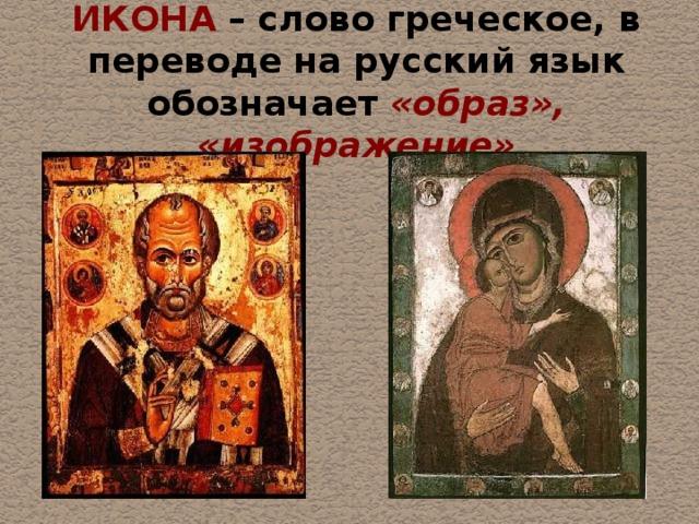 ИКОНА – слово греческое, в переводе на русский язык обозначает «образ», «изображение»