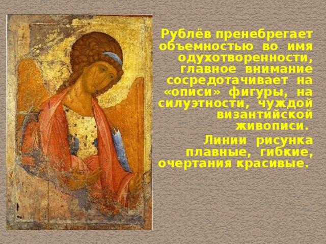 Рублёв пренебрегает объемностью во имя одухотворенности, главное внимание сосредотачивает на «описи» фигуры, на силуэтности, чуждой византийской живописи.  Линии рисунка плавные, гибкие, очертания красивые.