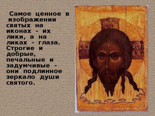 Самое ценное в изображении святых на иконах - их лики, а на ликах - глаза. Строгие и добрые, печальные и задумчивые - они подлинное зеркало души святого.