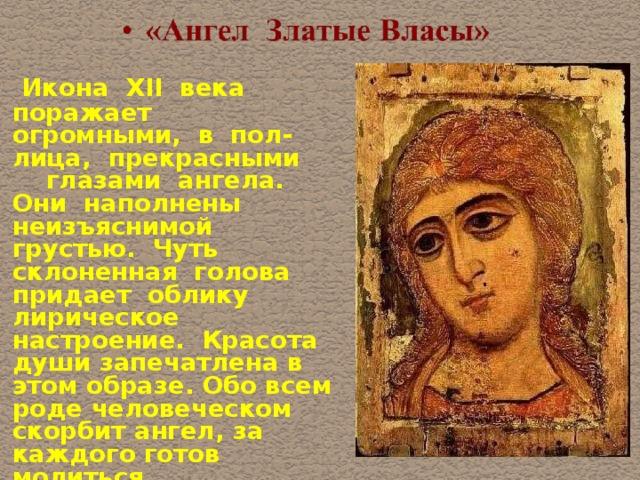 Икона XII века поражает огромными, в пол-лица, прекрасными глазами ангела. Они наполнены неизъяснимой грустью. Чуть склоненная голова придает облику лирическое настроение. Красота души запечатлена в этом образе. Обо всем роде человеческом скорбит ангел, за каждого готов молиться.