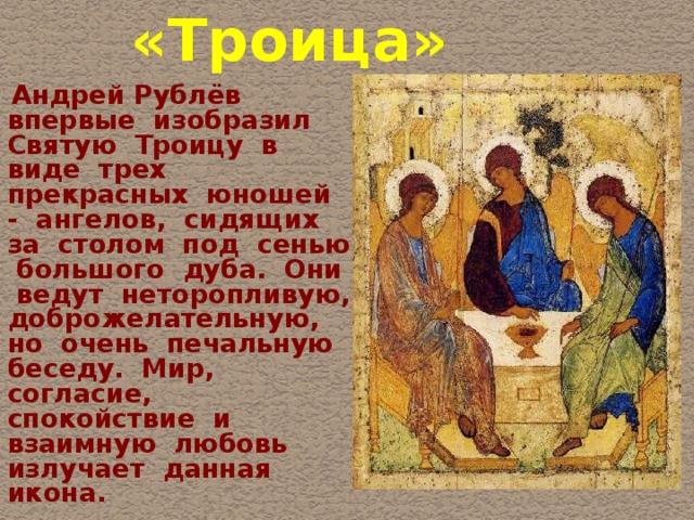 «Троица»   Андрей Рублёв впервые изобразил Святую Троицу в виде трех прекрасных юношей - ангелов, сидящих за столом под сенью большого дуба. Они ведут неторопливую, доброжелательную, но очень печальную беседу. Мир, согласие, спокойствие и взаимную любовь излучает данная икона.