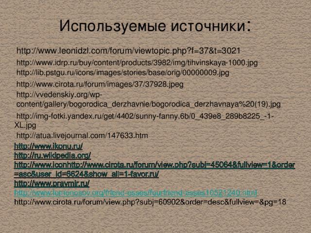 Используемые источники : http://www.leonidzl.com/forum/viewtopic.php?f=37&t=3021 http://www.idrp.ru/buy/content/products/3982/img/tihvinskaya-1000.jpg  http://lib.pstgu.ru/icons/images/stories/base/orig/00000009.jpg http://www.cirota.ru/forum/images/37/37928.jpeg http://vvedenskiy.org/wp-content/gallery/bogorodica_derzhavnie/bogorodica_derzhavnaya%20(19).jpg  http://img-fotki.yandex.ru/get/4402/sunny-fanny.6b/0_439e8_289b8225_-1- XL.jpg http://atua.livejournal.com/147633.htm