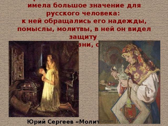 На протяжении многих веков икона имела большое значение для русского человека:  к ней обращались его надежды, помыслы, молитвы, в ней он видел защиту  от тягот жизни, от врагов.  Юрий Сергеев «Молитва»