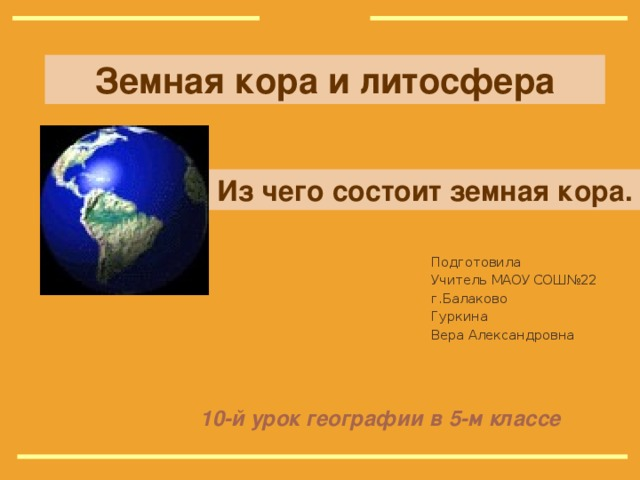 Земная кора и литосфера Из чего состоит земная кора. Подготовила Учитель МАОУ СОШ№22 г.Балаково Гуркина Вера Александровна 10-й урок географии в 5-м классе