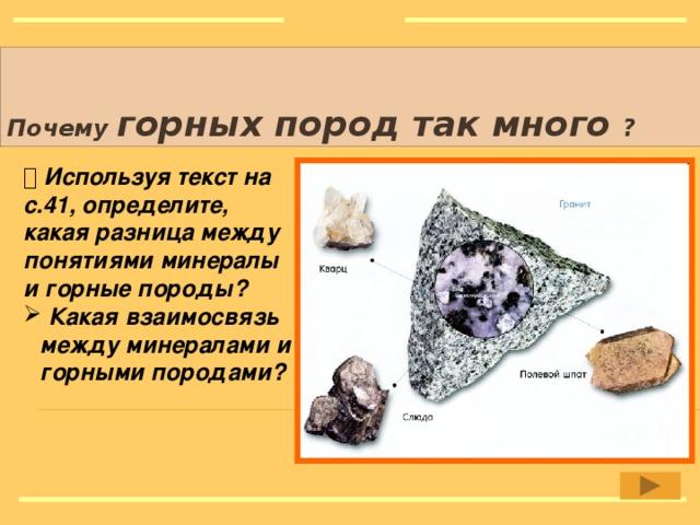 Почему горных пород так много  ?   Используя текст на с.41, определите, какая разница между понятиями минералы и горные породы?   Какая взаимосвязь между минералами и горными породами? Рисунок: http://hphsc.narod.ru/minerals/tainy/tainy001.html
