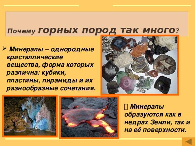 Почему горных пород так много ?  Минералы – однородные кристаллические вещества, форма которых различна: кубики, пластины, пирамиды и их разнообразные сочетания. Рисунки: http://ru.wikipedia.org/wiki/%CC%E8%ED%E5%F0%E0%EB http://www.mine-exploration.co.uk/ http://www.gold-discounts.ru/articles/magma-obrazovanie-mineralov-iz-magmy   Минералы образуются как в недрах Земли, так и на её поверхности.