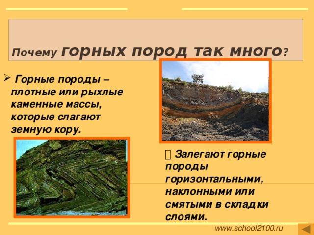 Почему горных пород так много ?  Горные породы – плотные или рыхлые каменные массы, которые слагают земную кору.   Залегают горные породы горизонтальными, наклонными или смятыми в складки слоями. Рисунки: http://muonline.aliennation.biz/lofiversion/index.php/t36873.html http://biofile.ru/geo/913.html www.school2100.ru