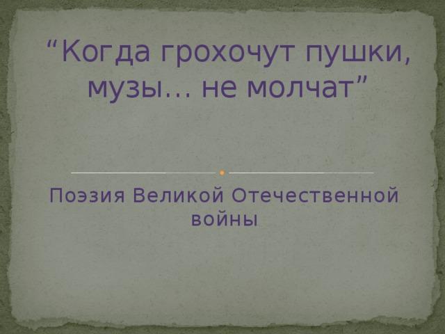 """"""" Когда грохочут пушки, музы… не молчат""""   Поэзия Великой Отечественной войны"""