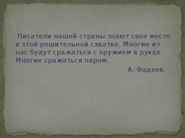Писатели нашей страны знают свое место в этой решительной схватке. Многие из нас будут сражаться с оружием в руках. Многие сражаться пером.  А. Фадеев.