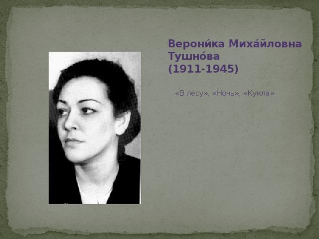 Верони́ка Миха́йловна Тушно́ва  (1911-1945) «В лесу», «Ночь», «Кукла»